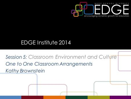 EDGE Institute 2014 Session 5: Classroom Environment and Culture One to One Classroom Arrangements Kathy Brownstein.