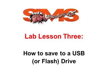 Lab Lesson Three: How to save to a USB (or Flash) Drive.