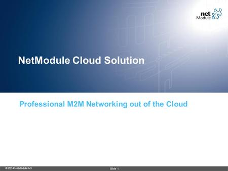 NetModule Cloud Solution Professional M2M Networking out of the Cloud © 2014 NetModule AG Slide 1.