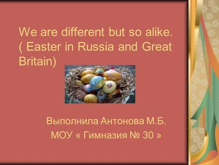 We are different but so alike. ( Easter in Russia and Great Britain) Выполнила Антонова М.Б. МОУ « Гимназия № 30 »