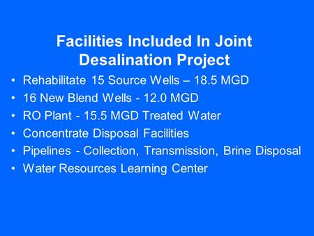 Facilities Included In Joint Desalination Project Rehabilitate 15 Source Wells – 18.5 MGD 16 New Blend Wells - 12.0 MGD RO Plant - 15.5 MGD Treated Water.