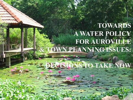 TOWARDS A WATER POLICY FOR AUROVILLE & TOWN PLANNING ISSUES: DECISIONS TO TAKE NOW.
