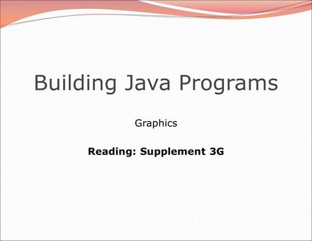 Building Java Programs Graphics Reading: Supplement 3G.