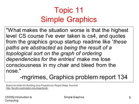 CS305j Introduction to Computing Simple Graphics 1 Topic 11 Simple Graphics What makes the situation worse is that the highest level CS course I've ever.