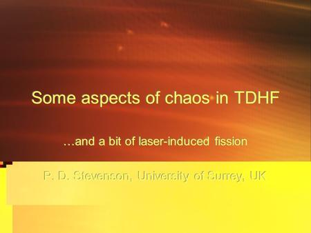 Some aspects of chaos in TDHF …and a bit of laser-induced fission P. D. Stevenson, University of Surrey, UK …and a bit of laser-induced fission P. D. Stevenson,