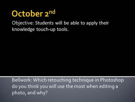Objective: Students will be able to apply their knowledge touch-up tools. Bellwork: Which retouching technique in Photoshop do you think you will use the.