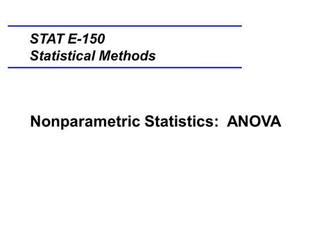Nonparametric Statistics: ANOVA STAT E-150 Statistical Methods.