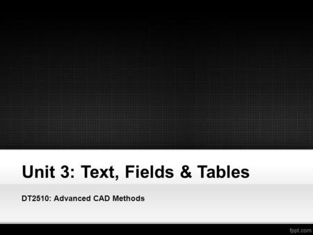 Unit 3: Text, Fields & Tables DT2510: Advanced CAD Methods.