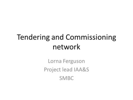 Tendering and Commissioning network Lorna Ferguson Project lead IAA&S SMBC.