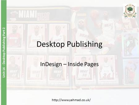Unit 14 - Desktop Publishing Part 2 Desktop Publishing InDesign – Inside Pages
