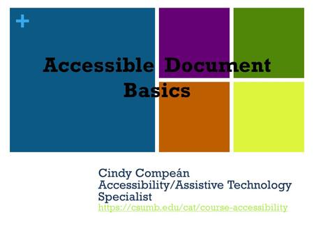 + Accessible Document Basics Cindy Compeán Accessibility/Assistive Technology Specialist https://csumb.edu/cat/course-accessibility https://csumb.edu/cat/course-accessibility.
