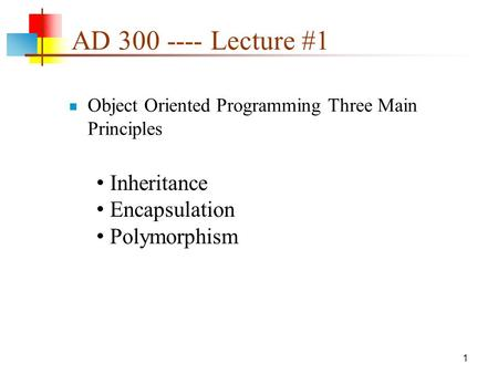 AD 300 ---- Lecture #1 Object Oriented Programming Three Main Principles 1 Inheritance Encapsulation Polymorphism.