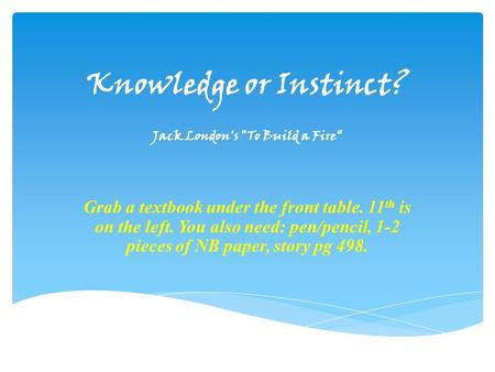 "Knowledge or Instinct? Jack London's To Build a Fire"" Grab a textbook under the front table. 11 th is on the left. You also need: pen/pencil, 1-2 pieces."