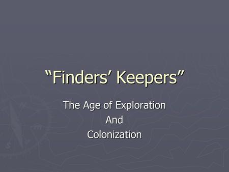 """Finders' Keepers"" The Age of Exploration AndColonization."