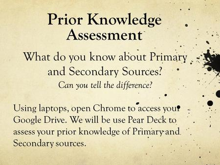 Prior Knowledge Assessment What do you know about Primary and Secondary Sources? Can you tell the difference? Using laptops, open Chrome to access your.
