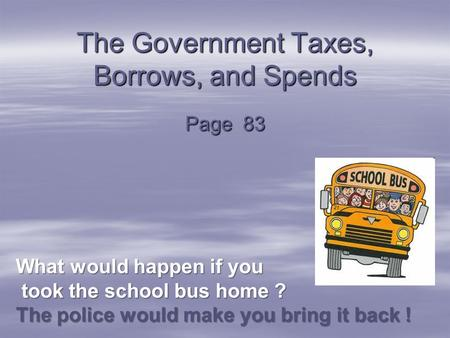 The Government Taxes, Borrows, and Spends Page 83 What would happen if you took the school bus home ? The police would make you bring it back ! took the.