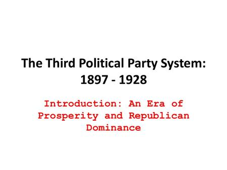The Third Political Party System: 1897 - 1928 Introduction: An Era of Prosperity and Republican Dominance.