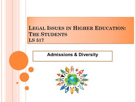 L EGAL I SSUES IN H IGHER E DUCATION : T HE S TUDENTS LS 517 Admissions & Diversity.