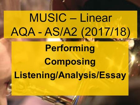 MUSIC – Linear AQA - AS/A2 (2017/18) Performing Composing Listening/Analysis/Essay.