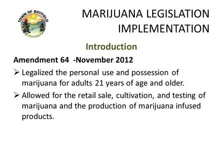 MARIJUANA LEGISLATION IMPLEMENTATION Introduction Amendment 64 -November 2012  Legalized the personal use and possession of marijuana for adults 21 years.