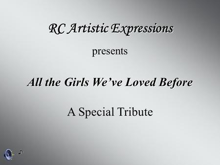 All the Girls We've Loved Before RC Artistic Expressions presents A Special Tribute.
