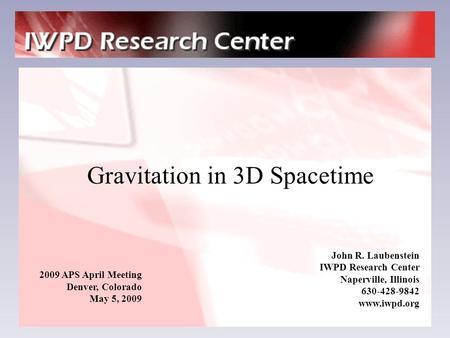 Gravitation in 3D Spacetime John R. Laubenstein IWPD Research Center Naperville, Illinois 630-428-9842 www.iwpd.org 2009 APS April Meeting Denver, Colorado.