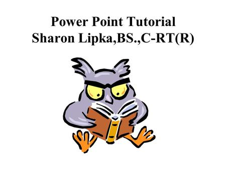 Power Point Tutorial Sharon Lipka,BS.,C-RT(R). PowerPoint uses a graphical approach to presentations in the form of slide shows that accompany the oral.