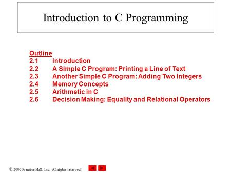  2000 Prentice Hall, Inc. All rights reserved. Introduction to C Programming Outline 2.1Introduction 2.2A Simple C Program: Printing a Line of Text 2.3Another.