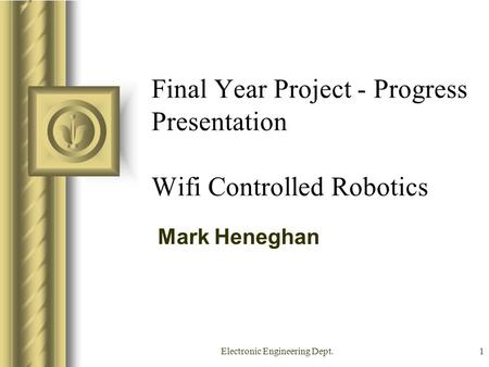 Electronic Engineering Dept.1 Final Year Project - Progress Presentation Wifi Controlled Robotics Mark Heneghan This presentation will probably involve.