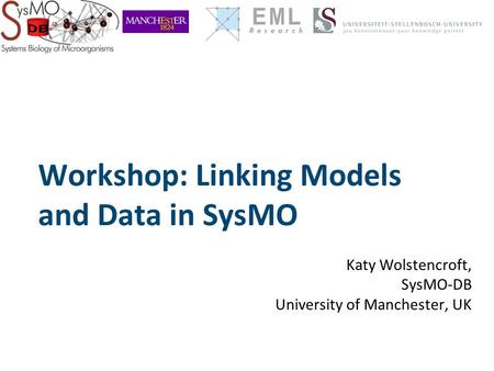 Workshop: Linking Models and Data in SysMO Katy Wolstencroft, SysMO-DB University of Manchester, UK.