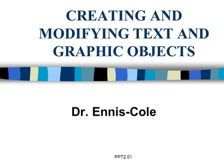 PPT2.01 CREATING AND MODIFYING TEXT AND GRAPHIC OBJECTS Dr. Ennis-Cole.