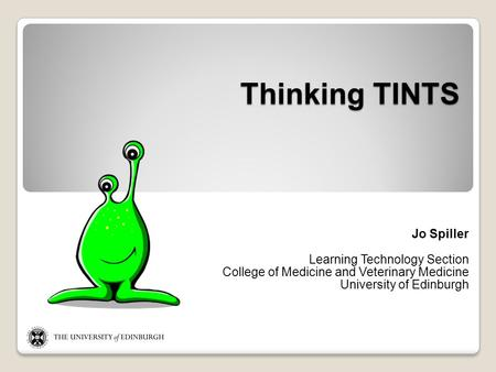 Thinking TINTS Jo Spiller Learning Technology Section College of Medicine and Veterinary Medicine University of Edinburgh.