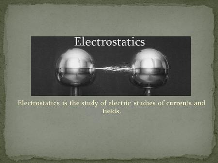 Electrostatics is the study of electric studies of currents and fields.