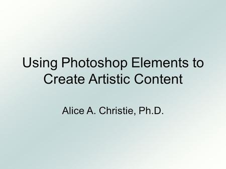 Using Photoshop Elements to Create Artistic Content Alice A. Christie, Ph.D.