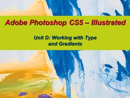 Adobe Photoshop CS5 – Illustrated Unit D: Working with Type and Gradients.