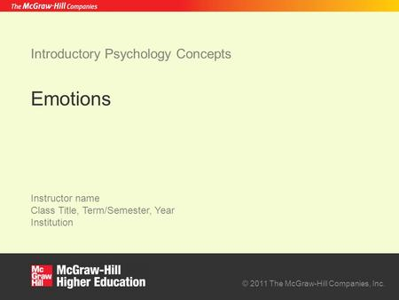 © 2011 The McGraw-Hill Companies, Inc. Instructor name Class Title, Term/Semester, Year Institution Introductory Psychology Concepts Emotions.