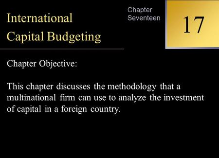 INTERNATIONAL FINANCIAL MANAGEMENT EUN / RESNICK Second Edition 17 Chapter Seventeen International Capital Budgeting Chapter Objective: This chapter discusses.