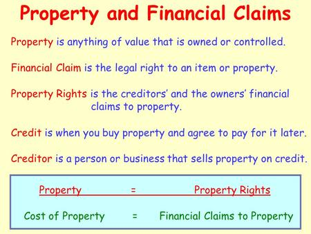 Property and Financial Claims Property is anything of value that is owned or controlled. Financial Claim is the legal right to an item or property. Property.