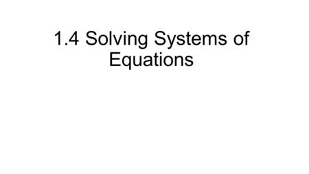 1.4 Solving Systems of Equations. Example 1 1. Choose an equation and solve for a variable. 2. Substitute into the other equation 3. Solve for the variable.