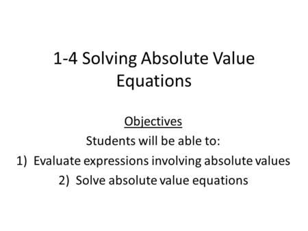 1-4 Solving Absolute Value Equations Objectives Students will be able to: 1)Evaluate expressions involving absolute values 2)Solve absolute value equations.