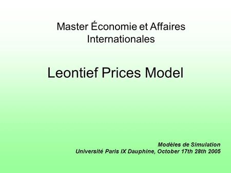 Leontief Prices Model Modèles de Simulation Université Paris IX Dauphine, October 17th 28th 2005 Master Économie et Affaires Internationales.