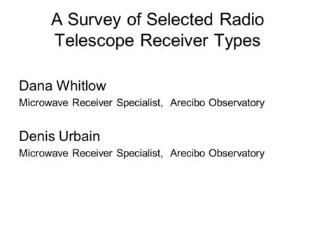 A Survey of Selected Radio Telescope Receiver Types Dana Whitlow Microwave Receiver Specialist, Arecibo Observatory Denis Urbain Microwave Receiver Specialist,