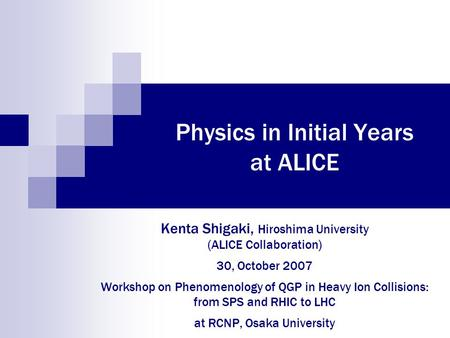 Physics in Initial Years at ALICE Kenta Shigaki, Hiroshima University (ALICE Collaboration) 30, October 2007 Workshop on Phenomenology of QGP in Heavy.