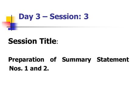 Day 3 – Session: 3 Session Title : Preparation of Summary Statement Nos. 1 and 2.