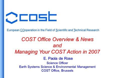 European COoperation in the Field of Scientific and Technical Research COST Office Overview & News and Managing Your COST Action in 2007 E. Paola de Rose.