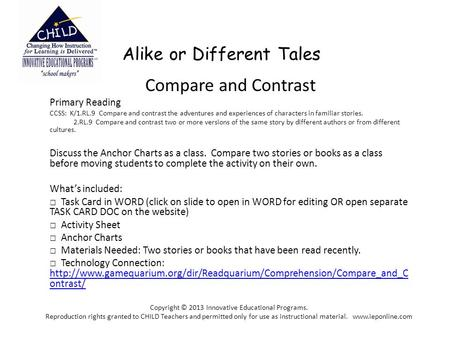 Alike or Different Tales Compare and Contrast Primary Reading CCSS: K/1.RL.9 Compare and contrast the adventures and experiences of characters in familiar.