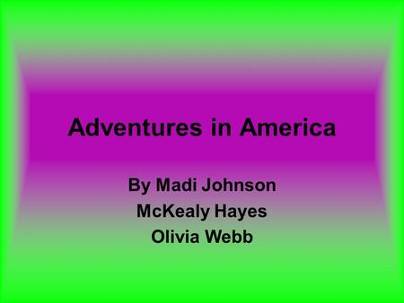 Adventures in America By Madi Johnson McKealy Hayes Olivia Webb.
