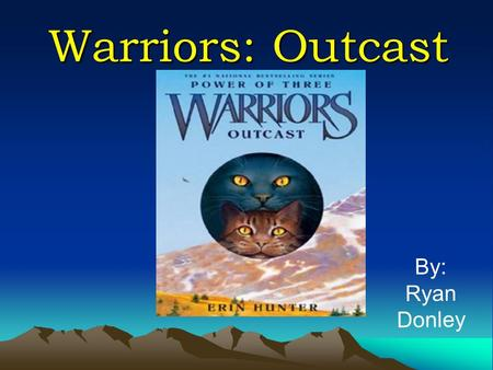 Warriors: Outcast By: Ryan Donley. Introduction The Warriors series is about fighting cats' adventures. There are 4 different clans/boundaries:  Shadowclan.