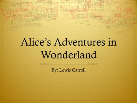 Alice's Adventures in Wonderland By: Lewis Carroll.
