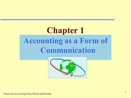 1 Chapter 1 Accounting as a Form of Communication Financial Accounting 4e by Porter and Norton.